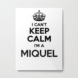 I cant keep calm I am a MIQUEL Metal Print