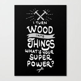 I turn wood into things. What's your Super Power? Canvas Print