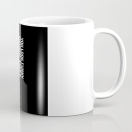 YOU LOOK FUNNY DOING THAT WITH YOUR HEAD Gift Coffee Mug