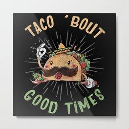 Taco Bout Good Times Metal Print