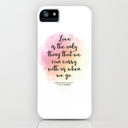 Love is the only thing that we can carry with us when we go. Louisa May Alcott, Little Women iPhone Case