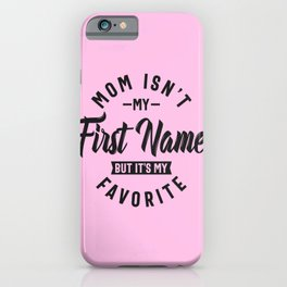 Mom Isn't My First Name But It's My Favorite iPhone Case