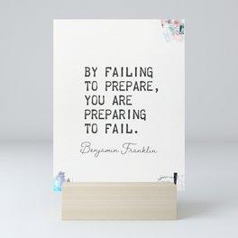 By failing to prepare, you are preparing to fail. Benjamin Franklin Mini Art Print