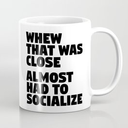 Whew That Was Close Almost Had To Socialize Coffee Mug