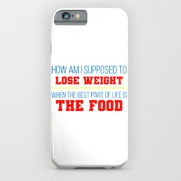 How Am I supposed To Lose Weight When The Best Part Of Life Is The Food iPhone Case