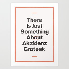 There Is Just Something About Akzidenz Grotesk Art Print