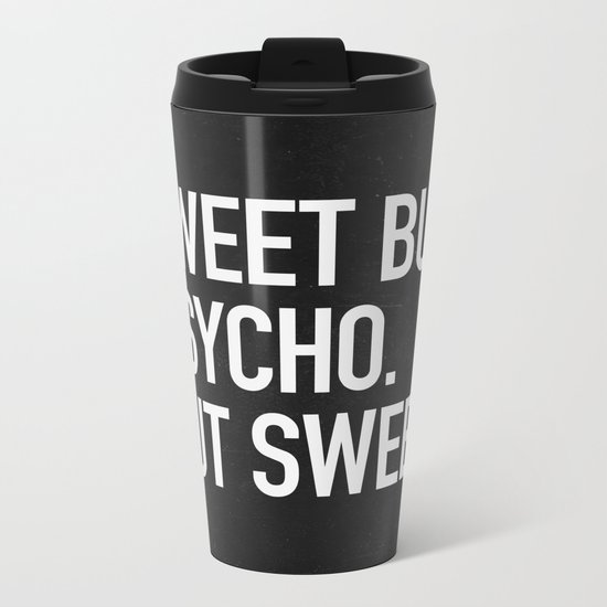 Sweet but psycho. But sweet. Metal Travel Mug
