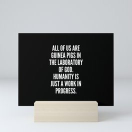 All of us are guinea pigs in the laboratory of God Humanity is just a work in progress Mini Art Print