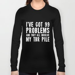 I've got 99 problems... And they all involve my TBR pile. Long Sleeve T-shirt