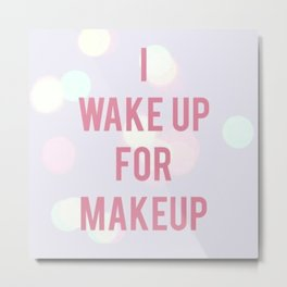 I WAKE UP FOR MAKEUP Metal Print
