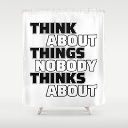 Think About Things Nobody Thinks About Shower Curtain