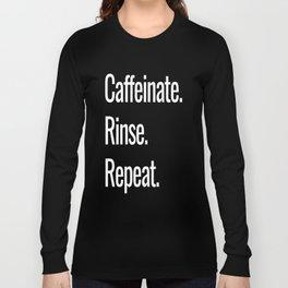 Caffeinate. Rinse. Repeat. Long Sleeve T-shirt