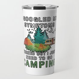 I Googled My Symptoms Turned But I Just Need To Go Camping Travel Mug