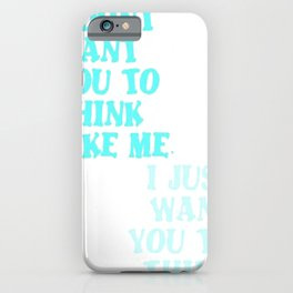 I Don't Want You To Think Like Me I Just Want You To Think iPhone Case