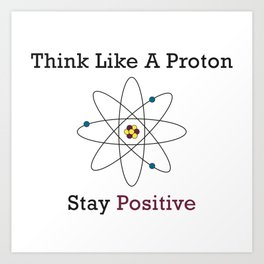Think Like a Proton Stay Positive Art Print