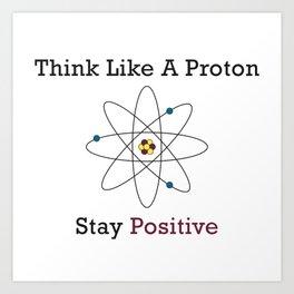 Think Like a Proton Stay Positive Art Print