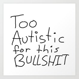 Too Autistic for this Bullsh*t Art Print