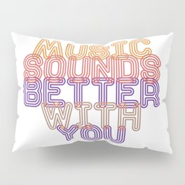 Music Sounds Better With You Pillow Sham