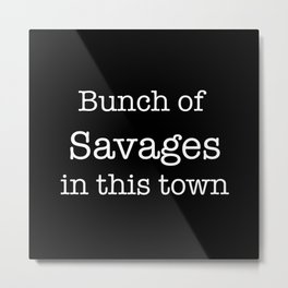Bunch of Savages in this town Metal Print