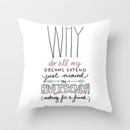 Why do all my dreams extend just around the riverbend? Throw Pillow