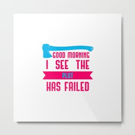 Good Morning I See The Plot Has Failed April Fools Day Quote Metal Print
