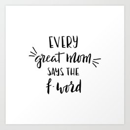Every great mom says the f-word. Fun quote! Art Print