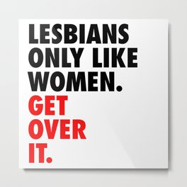 Lesbians Only Like Women. Get Over It. Metal Print