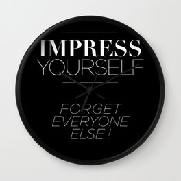 IMPRESS YOURSELF ! FORGET EVERYONE ELSE ! Wall Clock