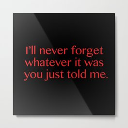 I'll Never Forget Whatever It Was You Just Told Me Metal Print