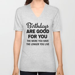 Birthdays are Good for You The More You Have The Longer You Live Unisex V-Neck