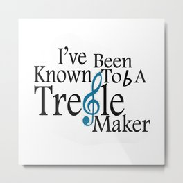 ,I've been known to b a treble maker Metal Print