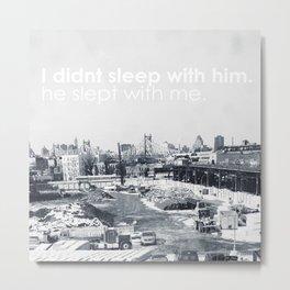 B&W I Didn't Sleep With Him, He Slept With Me Metal Print