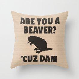 ARE YOU A BEAVER? 'CUZ DAM Throw Pillow