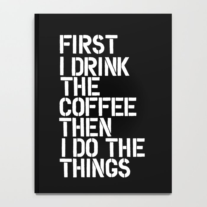 First I Drink the Coffee Then I Do The Things black and white bedroom poster home wall decor canvas Notebook