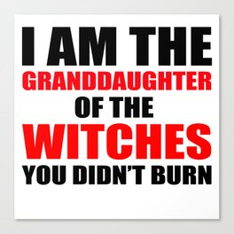 I am the granddaughter of the witches you didn't burn Canvas Print