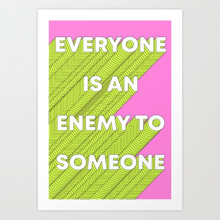 Everyone Is An Enemy To Someone Kunstdrucke