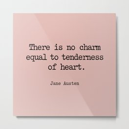 Jane Austen. There is no charm equal to tenderness of heart. Metal Print