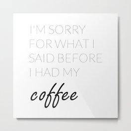 What I Said Before Coffee  Metal Print