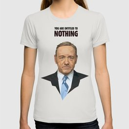 You are entitled to nothing - Frank Underwood T-shirt