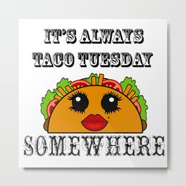 It's always Taco Tuesday Somewhere Metal Print