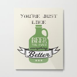 You're Just Like Beer You Make Everything Better Metal Print