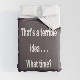 That is a terrible idea - - What Time? Comforters