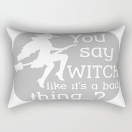 You Say Witch Like It's A Bad Thing Rectangular Pillow