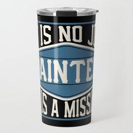 Painter  - It Is No Job, It Is A Mission Travel Mug
