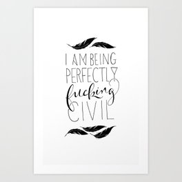 """""""I am being perfectly fucking civil"""" with feathers Art Print"""