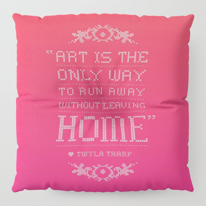 """""""Art is the only way to run away without leaving home."""" - Twyla Tharp Floor Pillow"""