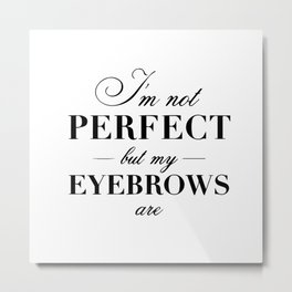I'm not perfect but my eyebrows are Metal Print
