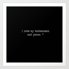 I love my brokenness and yours. ™ Art Print