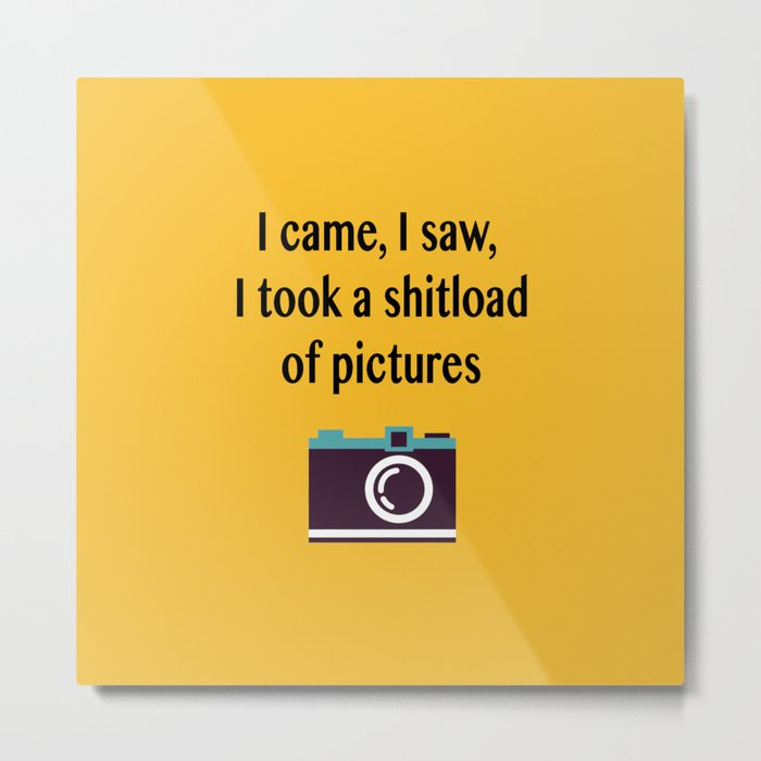 I came, I saw, I took a shitload of pictures Metal Print