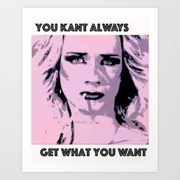 You Kant Always Get What You Want Art Print